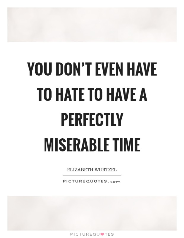 You don't even have to hate to have a perfectly miserable time Picture Quote #1