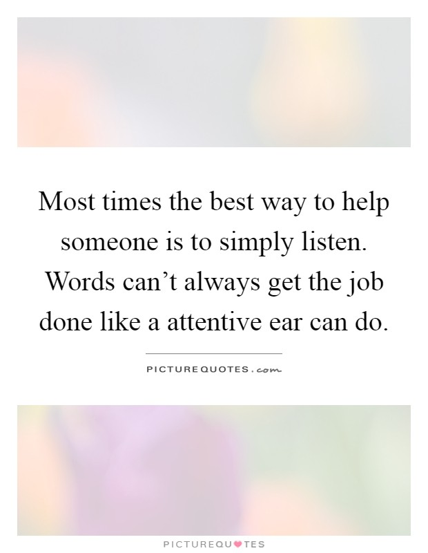 Most times the best way to help someone is to simply listen. Words can't always get the job done like a attentive ear can do Picture Quote #1