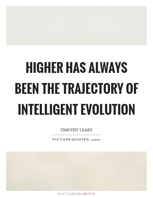 Higher has always been the trajectory of intelligent evolution Picture Quote #1