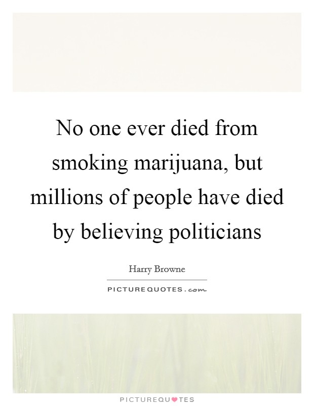 No one ever died from smoking marijuana, but millions of people have died by believing politicians Picture Quote #1