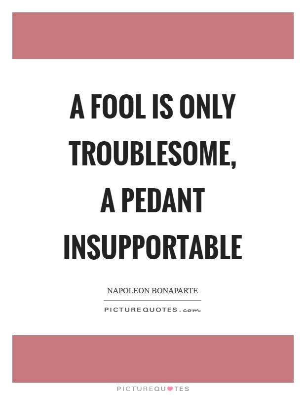 A fool is only troublesome, a pedant insupportable Picture Quote #1