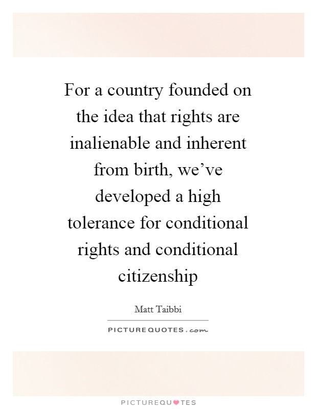 For a country founded on the idea that rights are inalienable and inherent from birth, we've developed a high tolerance for conditional rights and conditional citizenship Picture Quote #1
