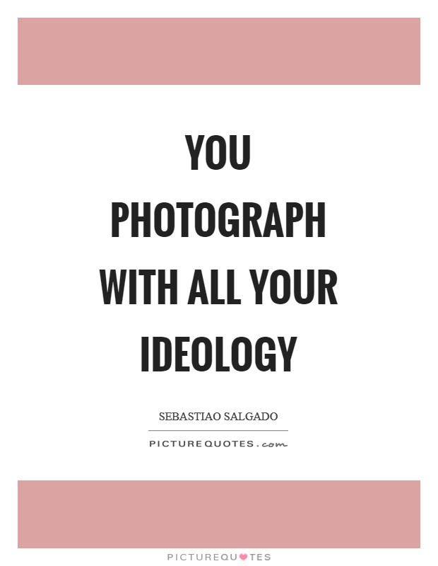 You photograph with all your ideology Picture Quote #1