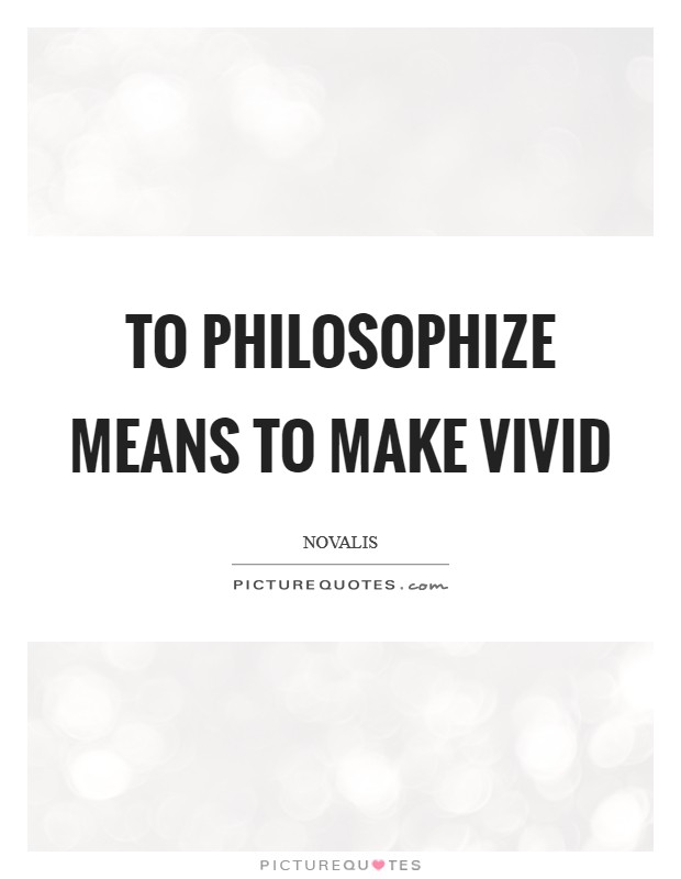 To philosophize means to make vivid Picture Quote #1