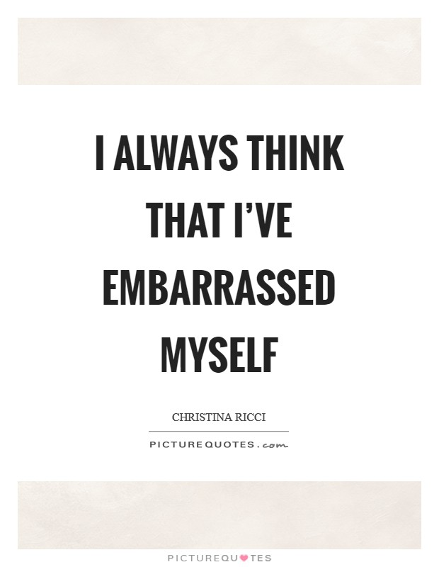 I always think that I've embarrassed myself Picture Quote #1