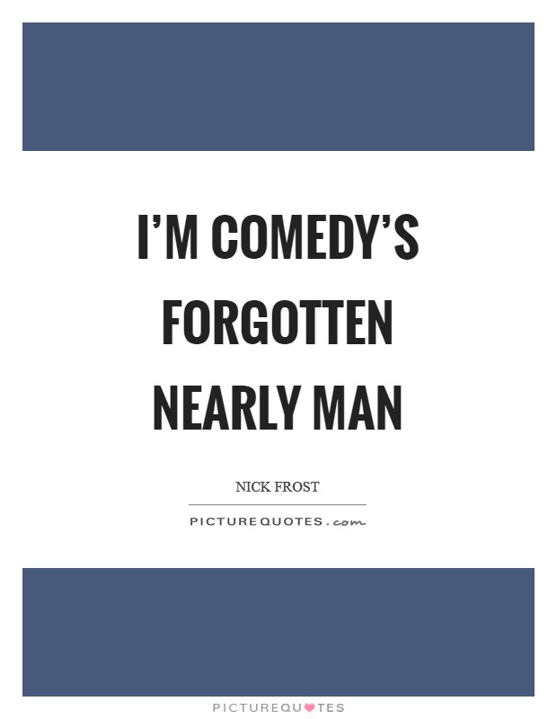 I'm comedy's forgotten nearly man Picture Quote #1