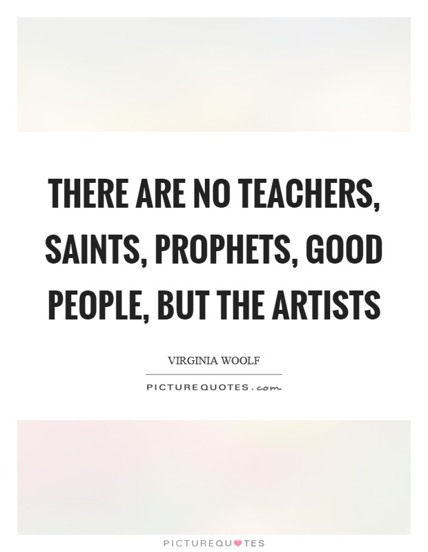 There are no teachers, saints, prophets, good people, but the artists Picture Quote #1