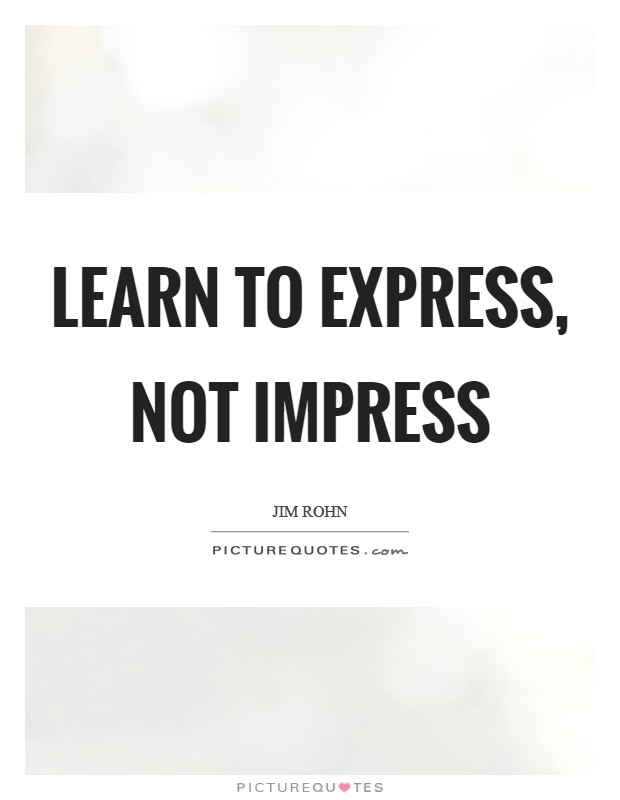Learn to express, not impress Picture Quote #1