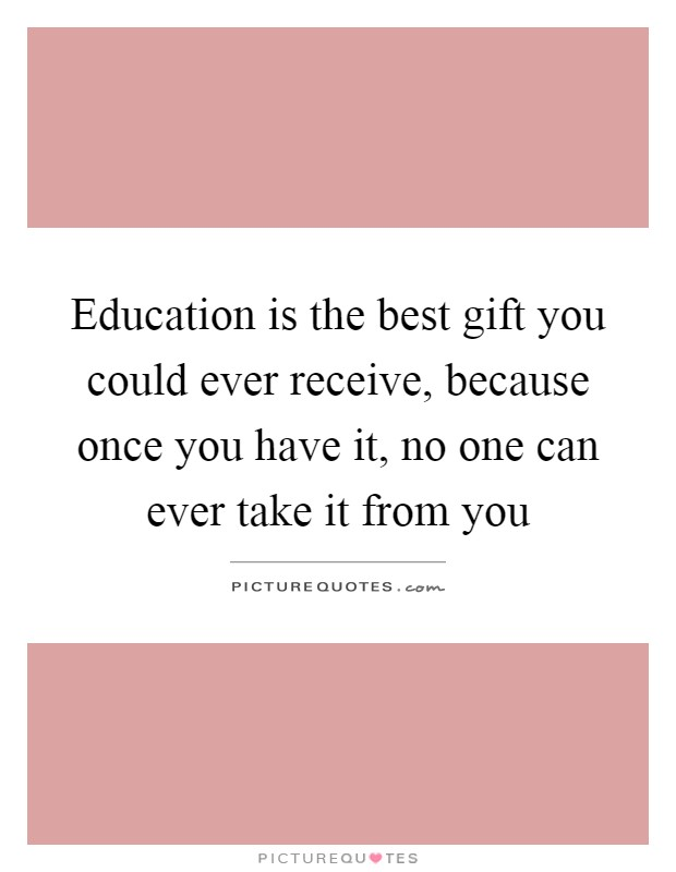 Education is the best gift you could ever receive, because once you have it, no one can ever take it from you Picture Quote #1