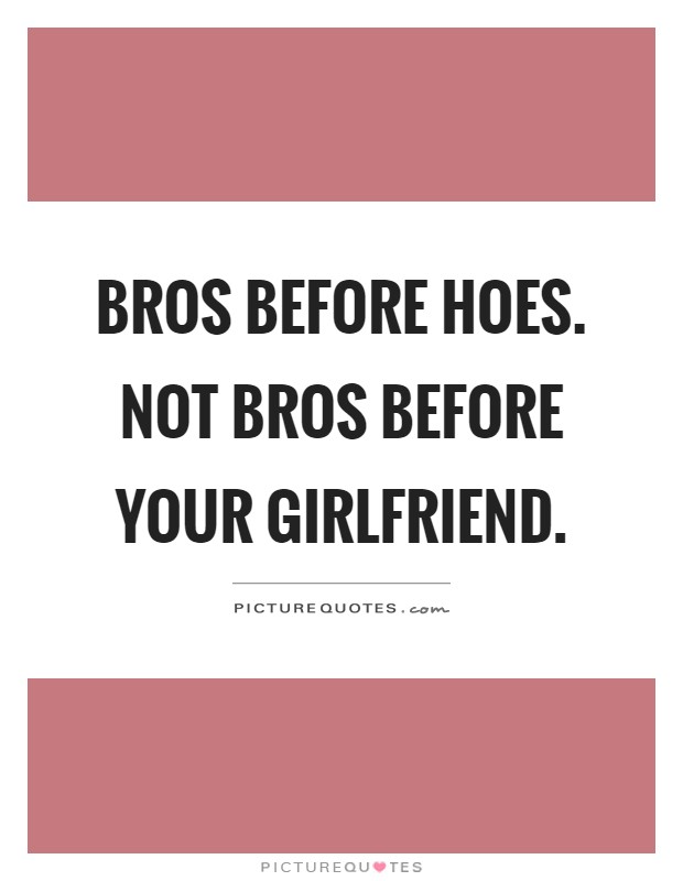 Bros before hoes. Not bros before your girlfriend | Picture ...