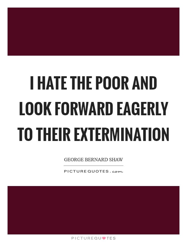 I hate the poor and look forward eagerly to their extermination Picture Quote #1