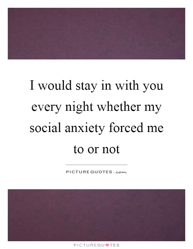 I would stay in with you every night whether my social anxiety forced me to or not Picture Quote #1