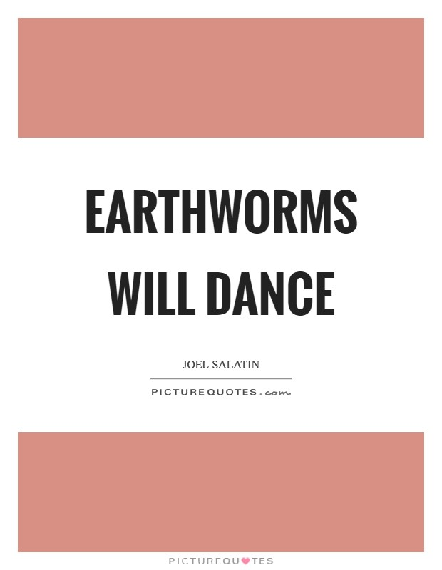 Earthworms will dance Picture Quote #1