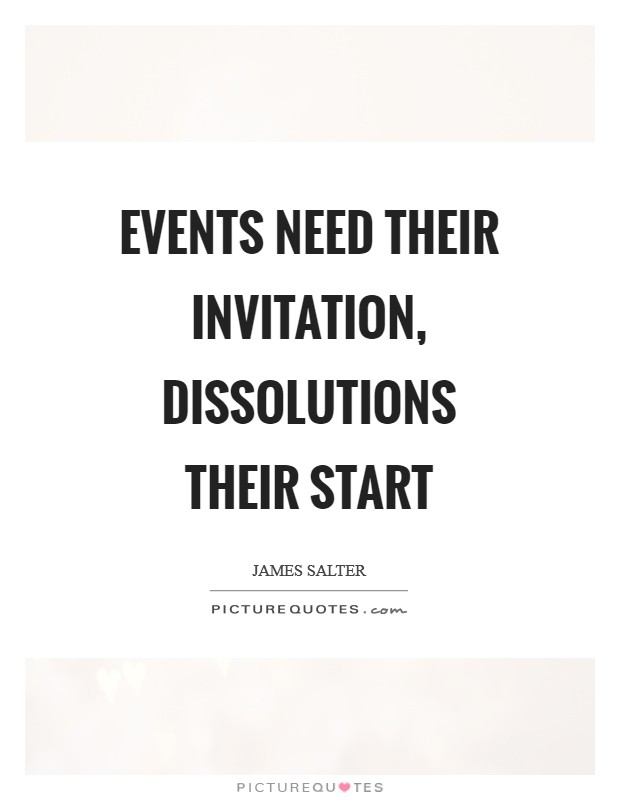 Events need their invitation, dissolutions their start Picture Quote #1