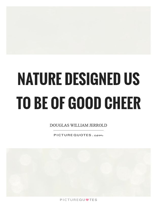 Nature designed us to be of good cheer Picture Quote #1