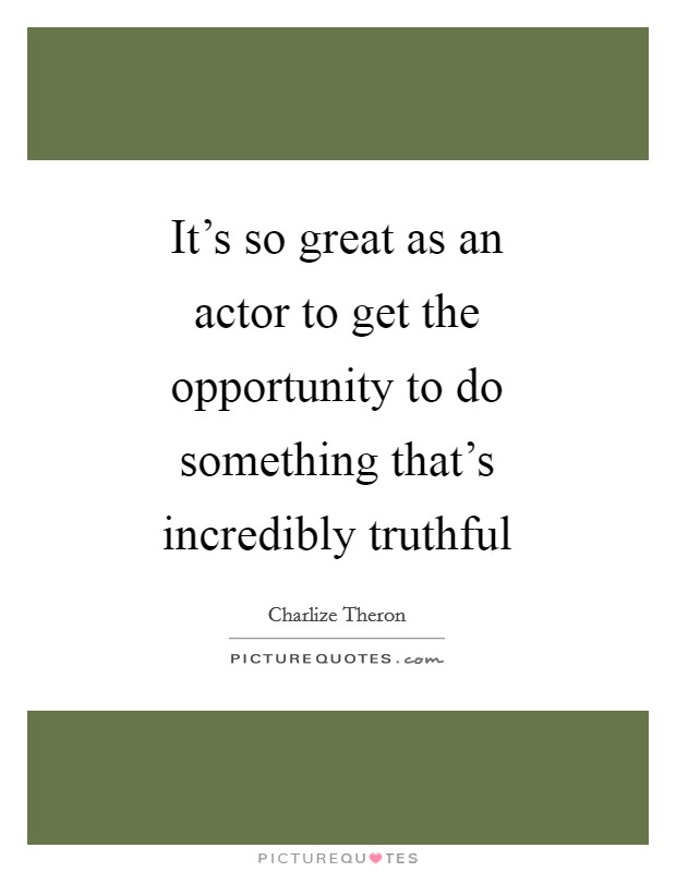 It's so great as an actor to get the opportunity to do something that's incredibly truthful Picture Quote #1