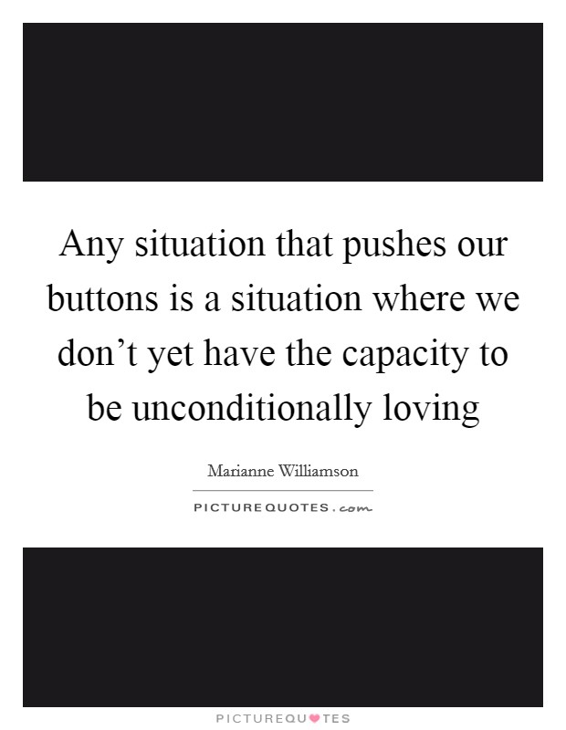Any situation that pushes our buttons is a situation where we don't yet have the capacity to be unconditionally loving Picture Quote #1