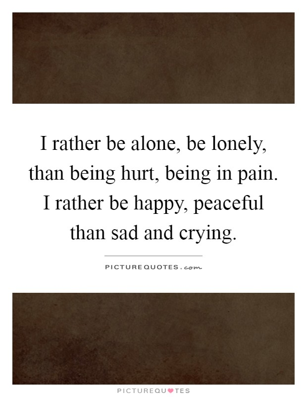I rather be alone, be lonely, than being hurt, being in pain. I rather be happy, peaceful than sad and crying Picture Quote #1