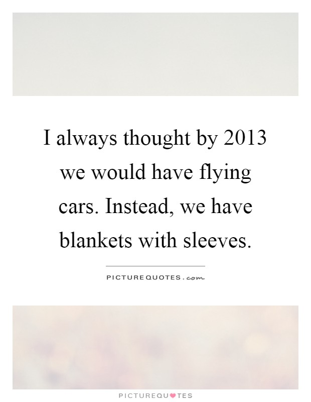 I always thought by 2013 we would have flying cars. Instead, we have blankets with sleeves Picture Quote #1
