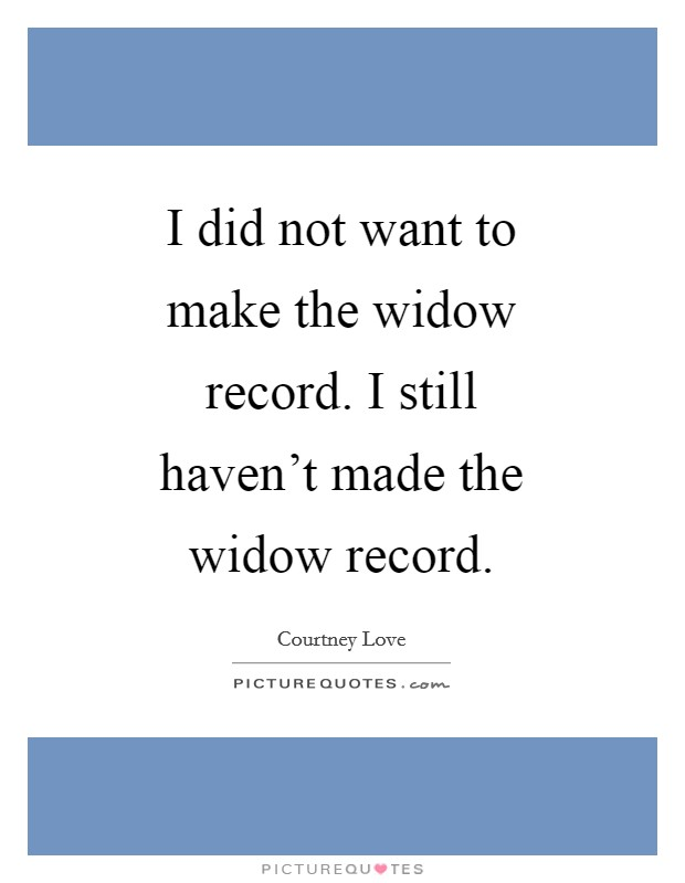 I did not want to make the widow record. I still haven't made the widow record Picture Quote #1