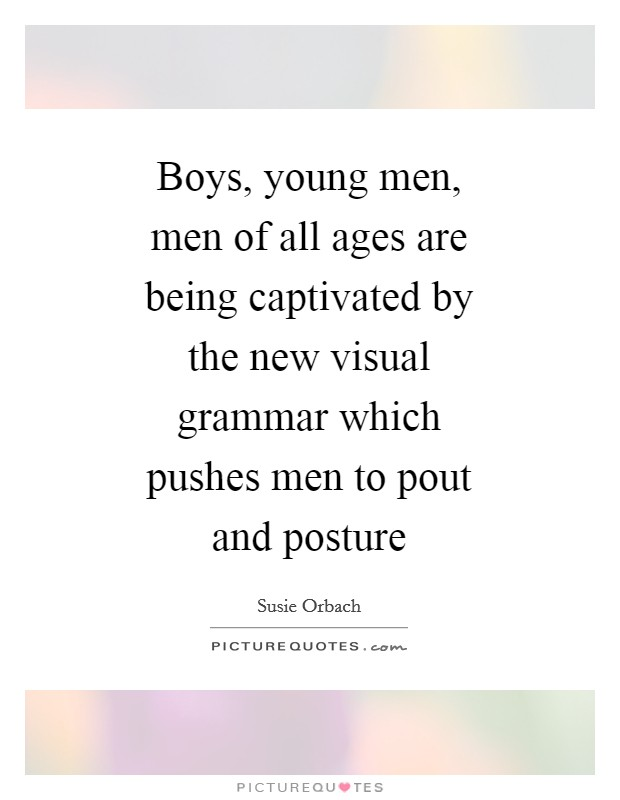Boys, young men, men of all ages are being captivated by the new visual grammar which pushes men to pout and posture Picture Quote #1