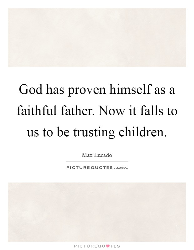 God has proven himself as a faithful father. Now it falls to us to be trusting children Picture Quote #1