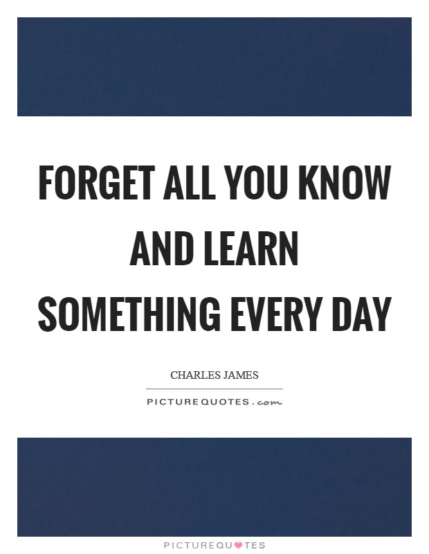 Forget all you know and learn something every day Picture Quote #1