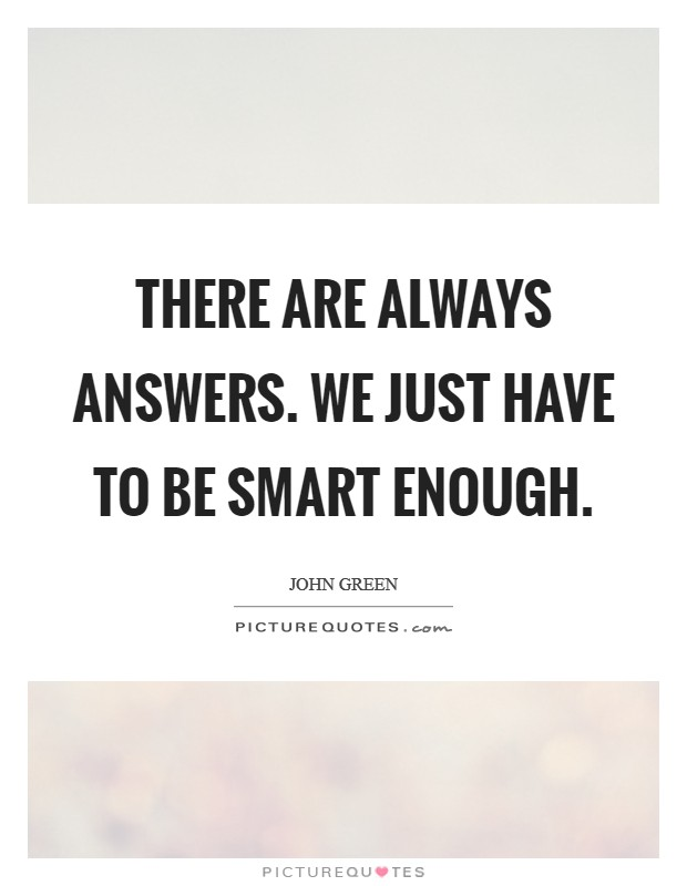 There are always answers. We just have to be smart enough Picture Quote #1