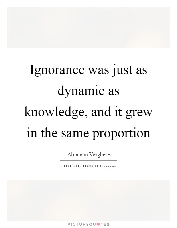 Ignorance was just as dynamic as knowledge, and it grew in the same proportion Picture Quote #1