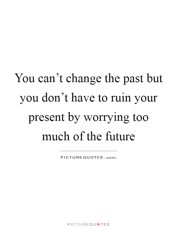 You can't change the past but you don't have to ruin your present by worrying too much of the future Picture Quote #1