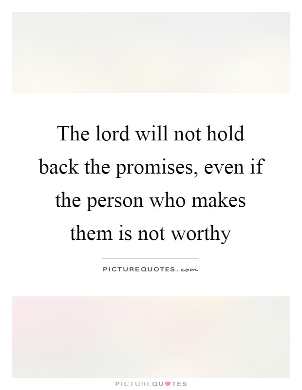 The lord will not hold back the promises, even if the person who makes them is not worthy Picture Quote #1