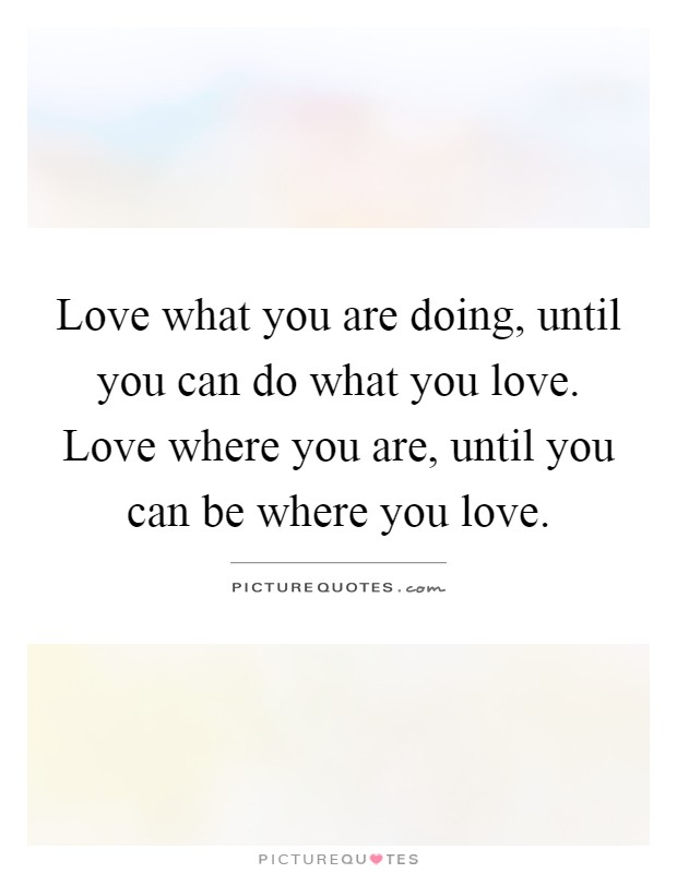 Love what you are doing, until you can do what you love. Love where you are, until you can be where you love Picture Quote #1
