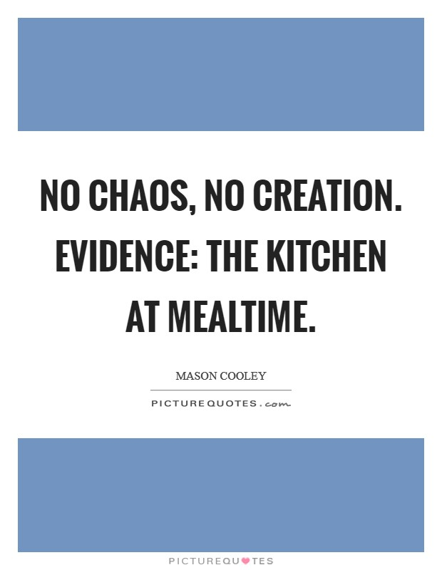 No chaos, no creation. Evidence: the kitchen at mealtime Picture Quote #1