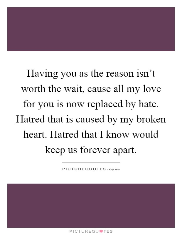 Having you as the reason isn't worth the wait, cause all my love for you is now replaced by hate. Hatred that is caused by my broken heart. Hatred that I know would keep us forever apart Picture Quote #1