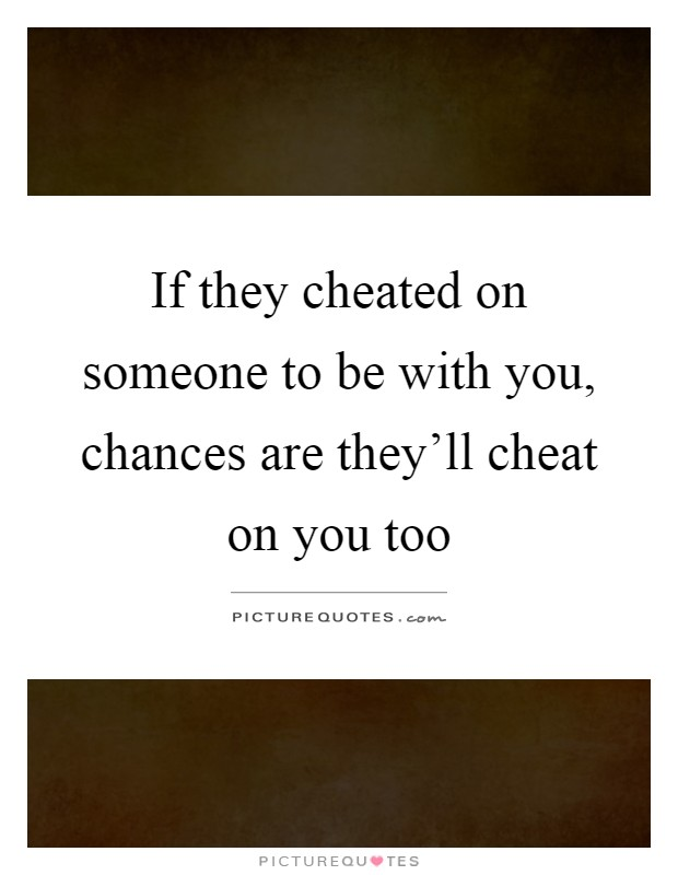 If they cheated on someone to be with you, chances are they'll cheat on you too Picture Quote #1