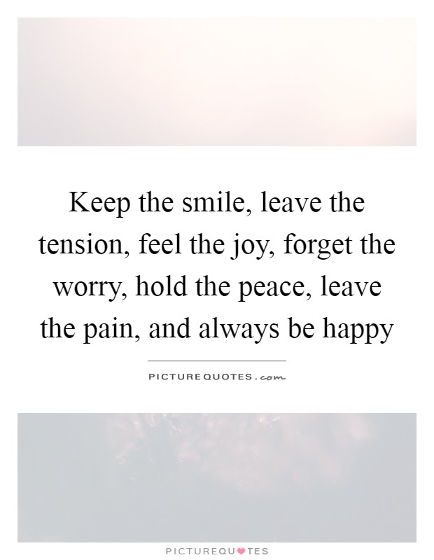 Keep the smile, leave the tension, feel the joy, forget the worry, hold the peace, leave the pain, and always be happy Picture Quote #1