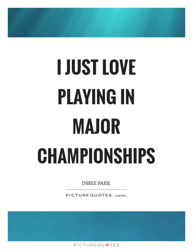 I just love playing in major championships Picture Quote #1
