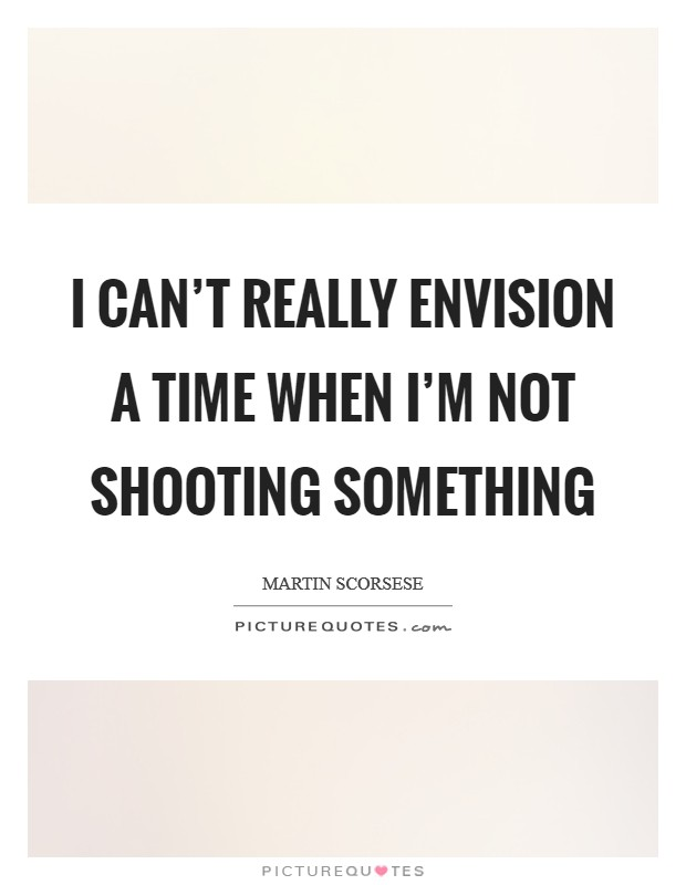 I can't really envision a time when I'm not shooting something Picture Quote #1