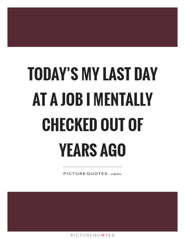 Today's my last day at a job I mentally checked out of years ago Picture Quote #1