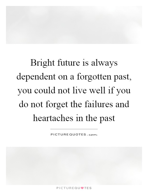 Bright future is always dependent on a forgotten past, you could not live well if you do not forget the failures and heartaches in the past Picture Quote #1