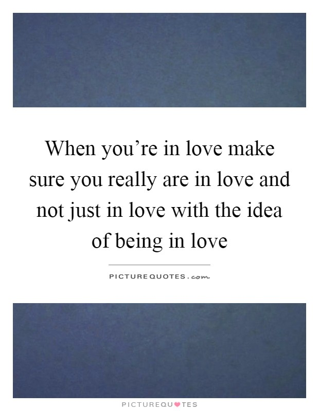 When you're in love make sure you really are in love and not just in love with the idea of being in love Picture Quote #1
