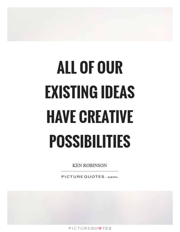 All of our existing ideas have creative possibilities Picture Quote #1