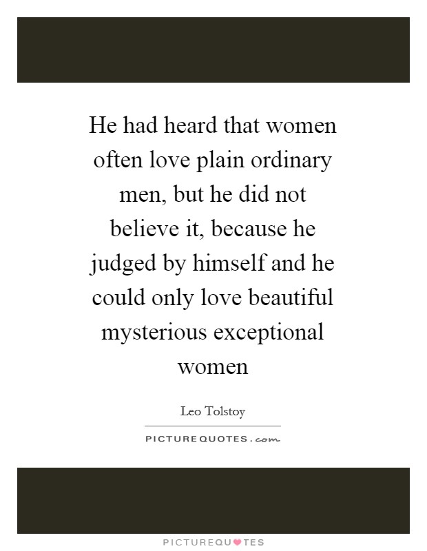 He had heard that women often love plain ordinary men, but he did not believe it, because he judged by himself and he could only love beautiful mysterious exceptional women Picture Quote #1