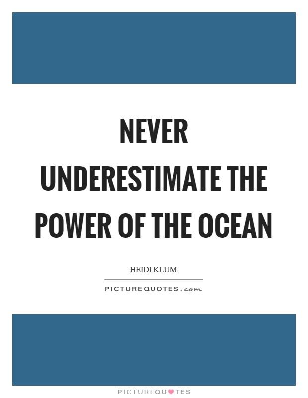 Never underestimate the power of the ocean Picture Quote #1