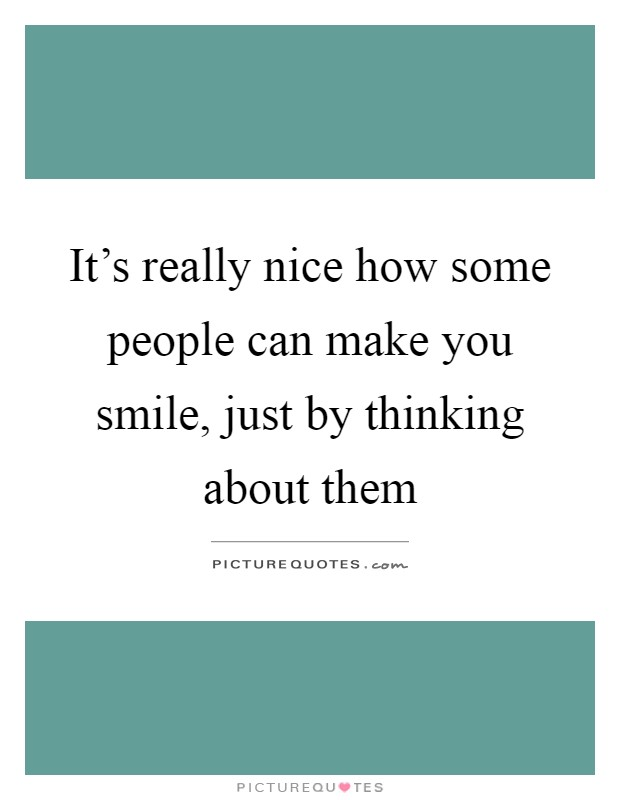 It's really nice how some people can make you smile, just by thinking about them Picture Quote #1