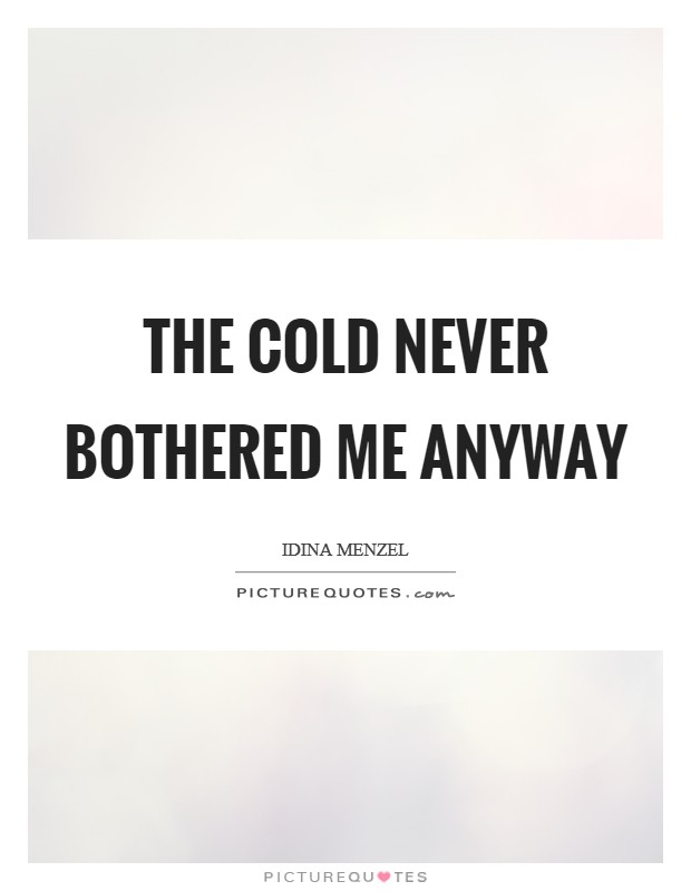 The cold never bothered me anyway Picture Quote #1