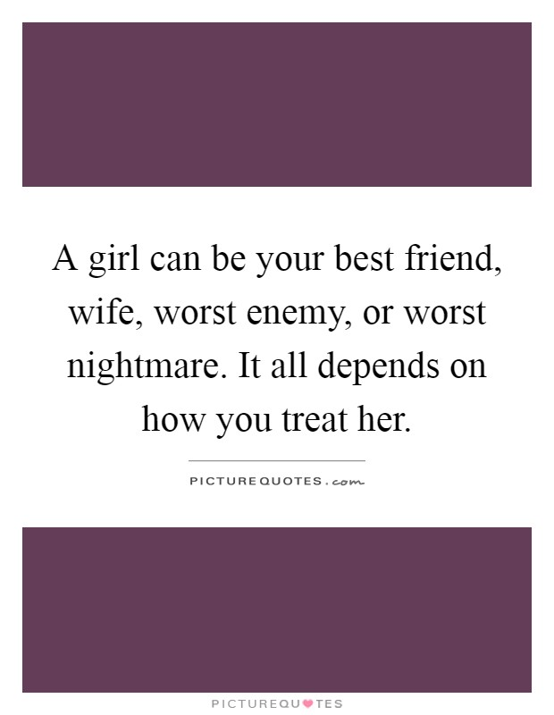 A girl can be your best friend, wife, worst enemy, or worst nightmare. It all depends on how you treat her Picture Quote #1