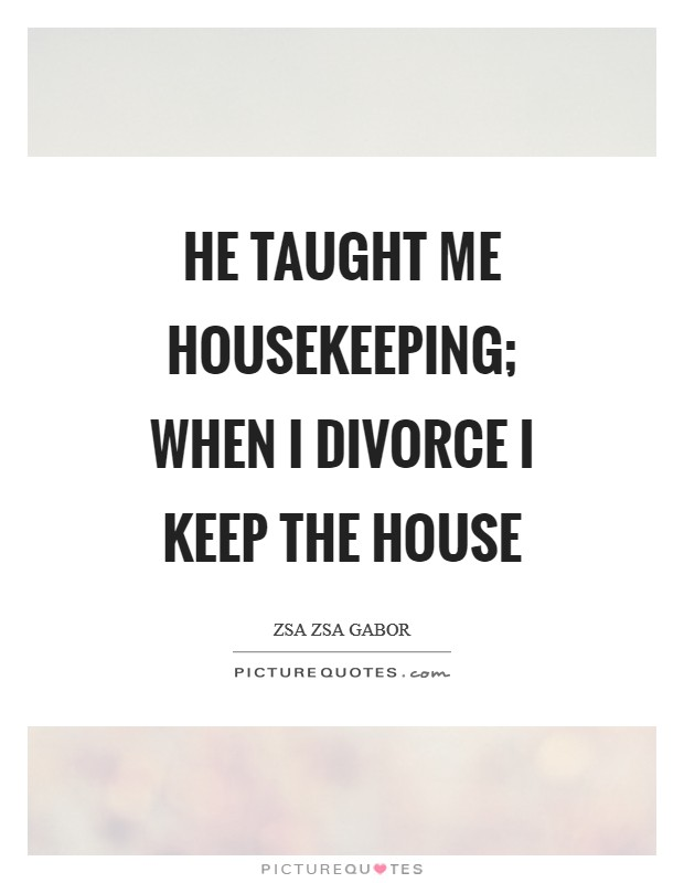 He taught me housekeeping; when I divorce I keep the house Picture Quote #1