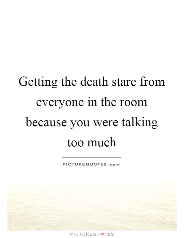 Getting the death stare from everyone in the room because you were talking too much Picture Quote #1