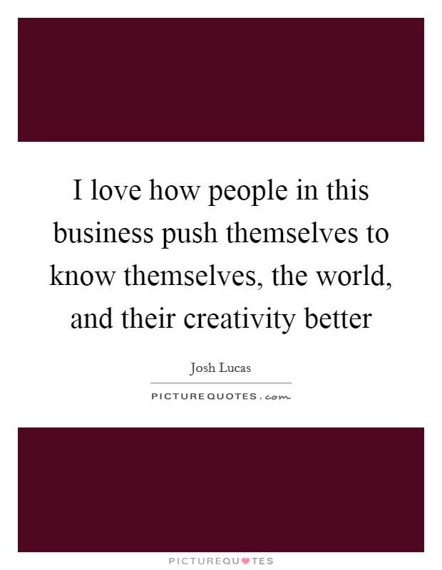 I love how people in this business push themselves to know themselves, the world, and their creativity better Picture Quote #1